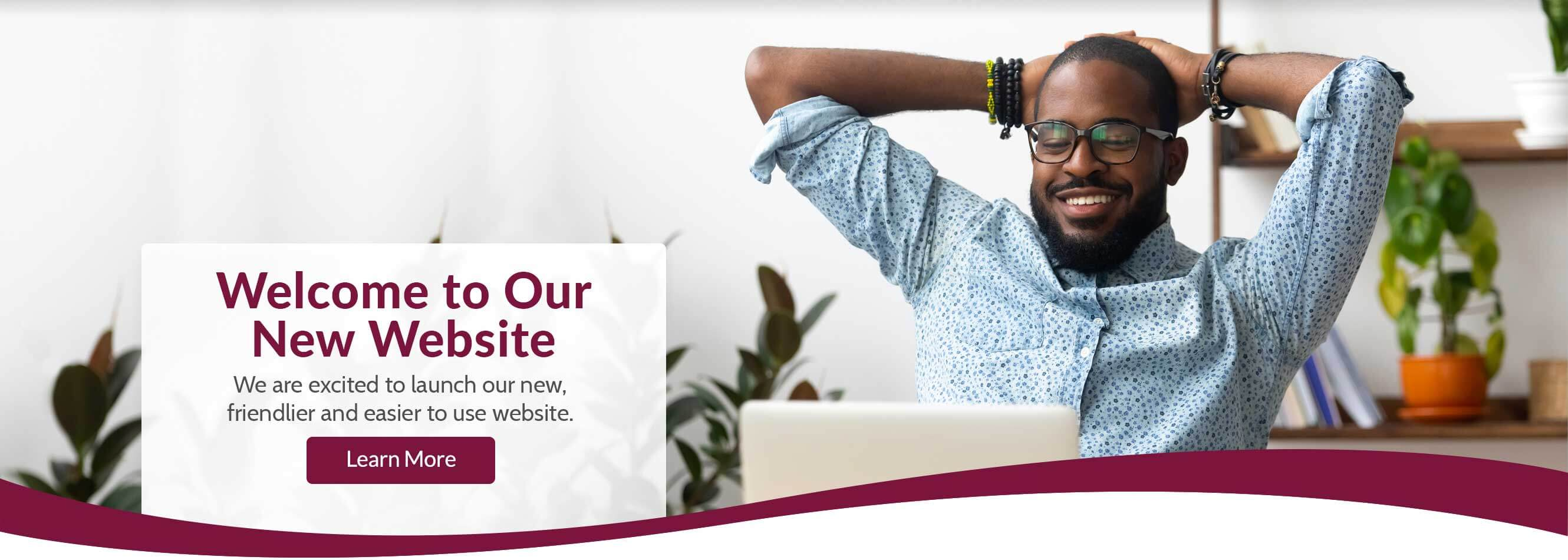 Welcome to Our New Website We are excited to launch our new, friendlier and easier to use website. Learn More