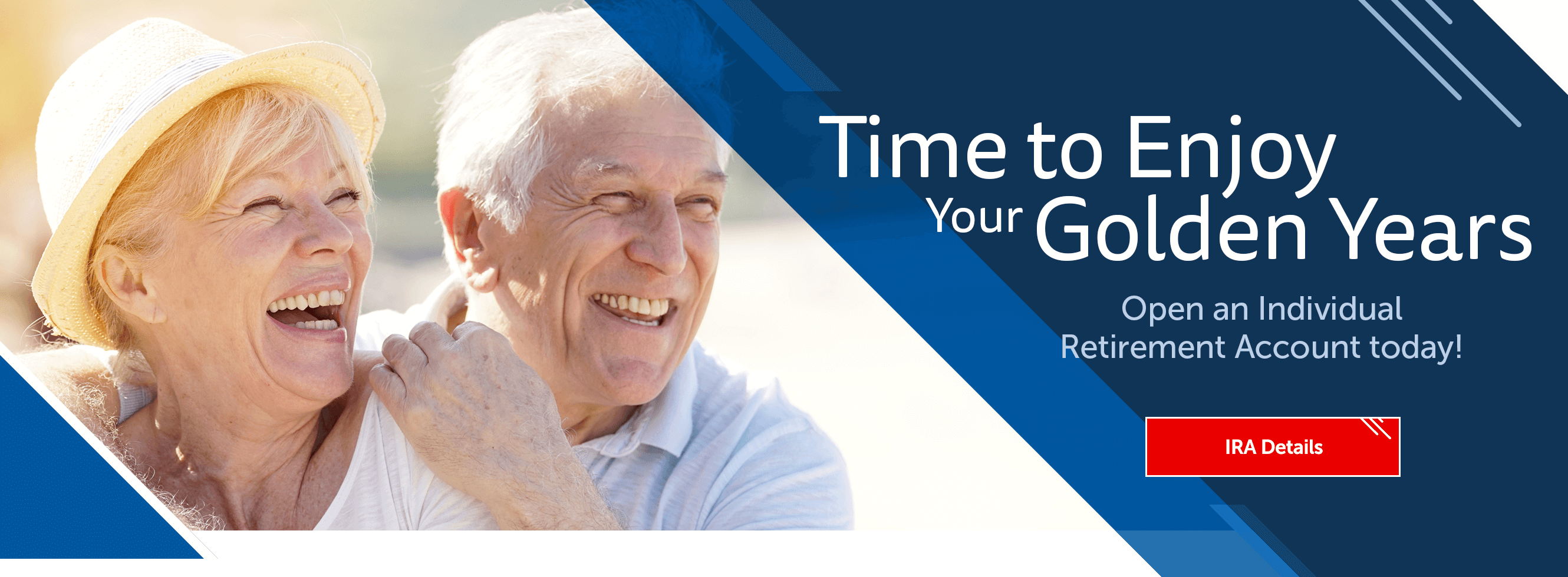Time to Enjoy Your Golden Years. Open an Individual Retirement Account today! IRA Details