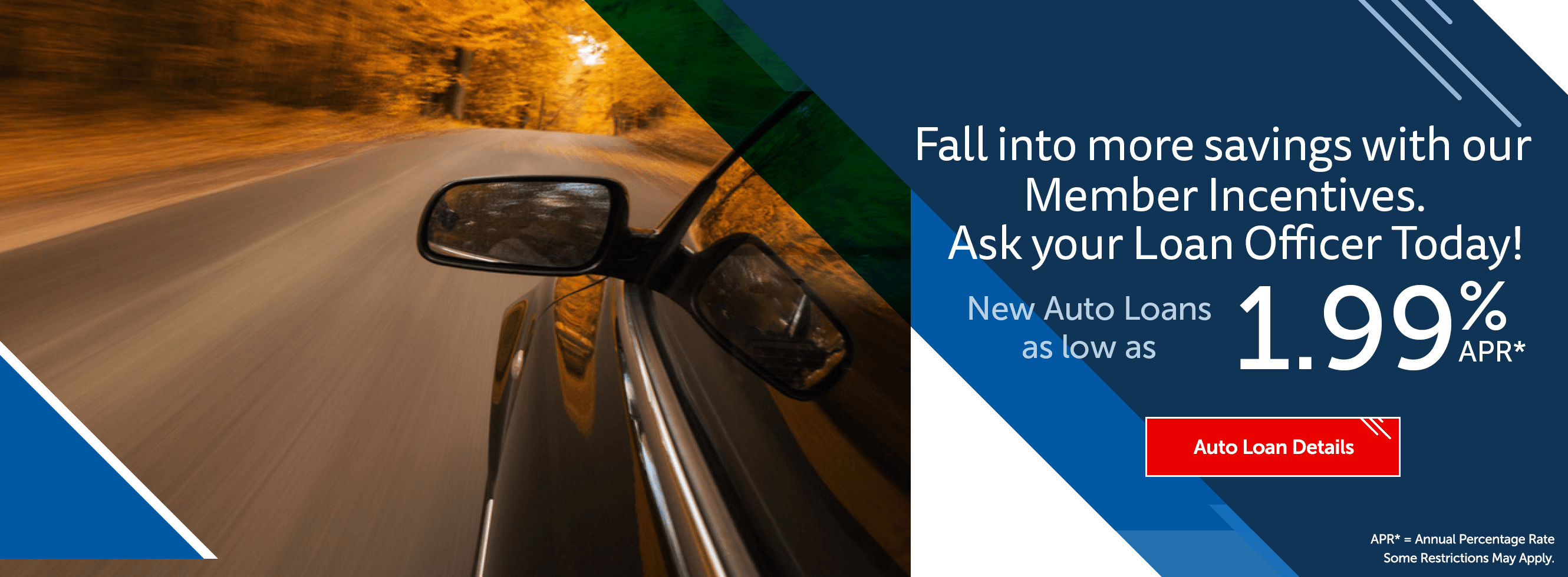 Fall into more savings with our Member Incentives. Ask your Loan Officer Today! New auto loans as low as 1.99%. Auto loan details.