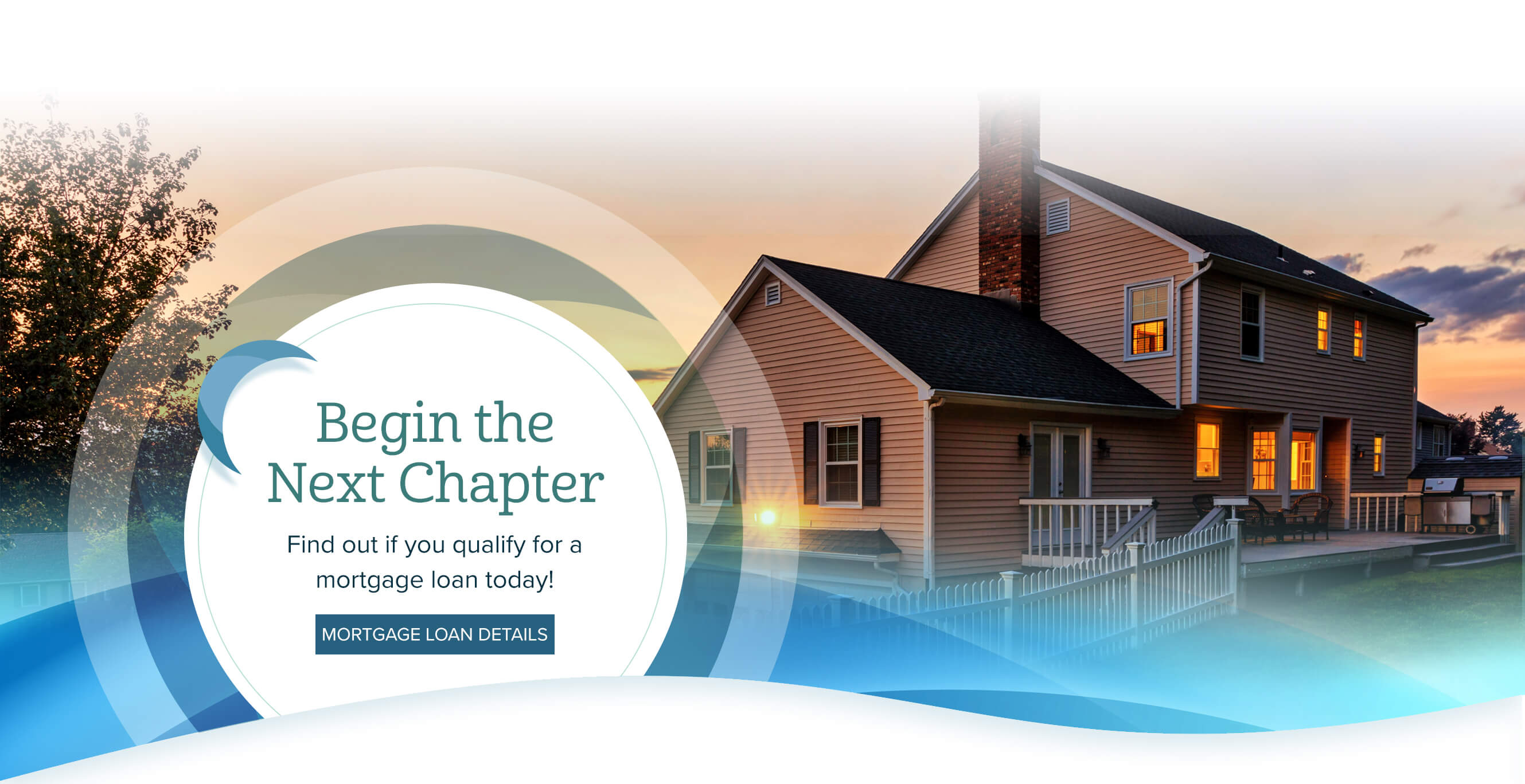 Begin theNext Chapter. Find out if you qualify for a mortgage loan today! Mortgage Loan Details.