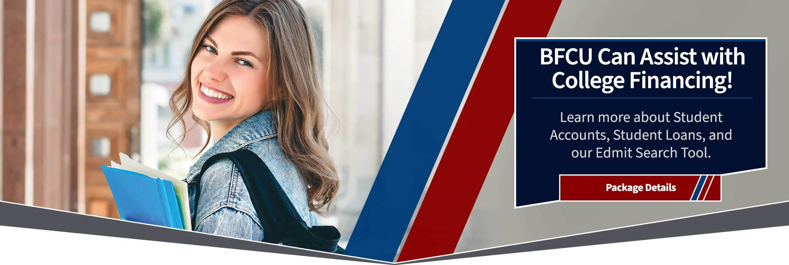 BFCU can assist with college financing!  learn more about student accounts, student loans, and our edmit search tool.  Package details