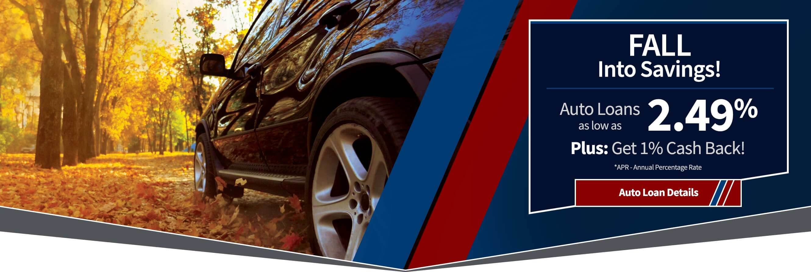 All into savings with auto loans as low as 2.49% plus get 1% cash back.  APR = annual percentage rate.  Auto Loan details